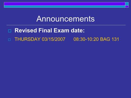 Announcements  Revised Final Exam date:  THURSDAY 03/15/2007 08:30-10:20 BAG 131.