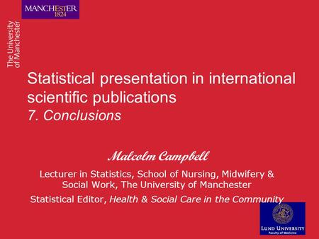 Statistical presentation in international scientific publications 7. Conclusions Malcolm Campbell Lecturer in Statistics, School of Nursing, Midwifery.