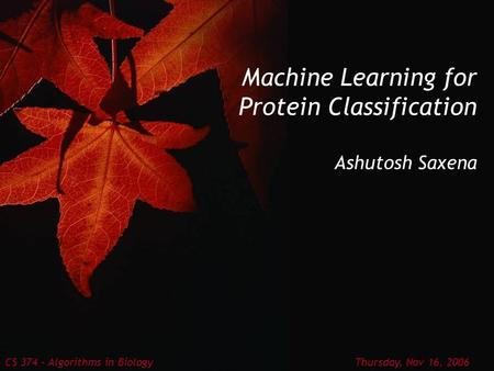 Machine Learning for Protein Classification Ashutosh Saxena CS 374 – Algorithms in Biology Thursday, Nov 16, 2006.