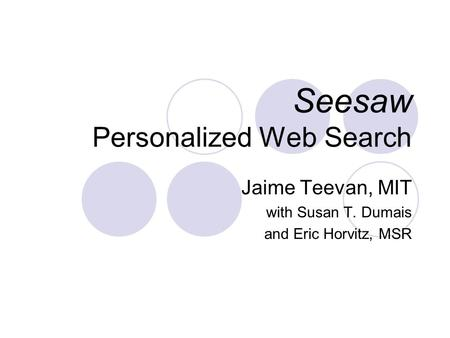 Seesaw Personalized Web Search Jaime Teevan, MIT with Susan T. Dumais and Eric Horvitz, MSR.