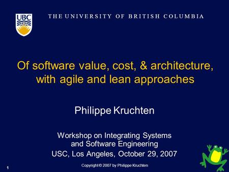 T H E U N I V E R S I T Y O F B R I T I S H C O L U M B I A 1 Copyright © 2007 by Philippe Kruchten Of software value, cost, & architecture, with agile.
