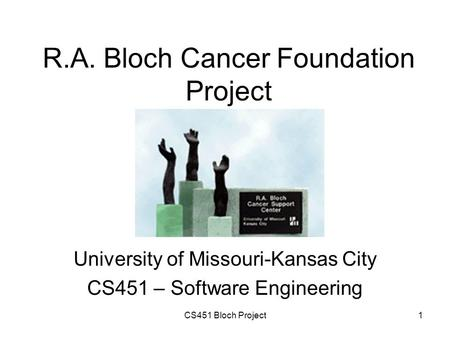 CS451 Bloch Project1 R.A. Bloch Cancer Foundation Project University of Missouri-Kansas City CS451 – Software Engineering.