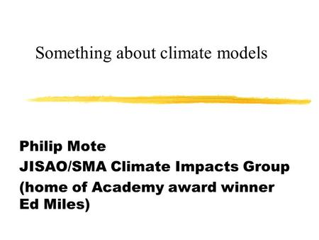Something about climate models Philip Mote JISAO/SMA Climate Impacts Group (home of Academy award winner Ed Miles)
