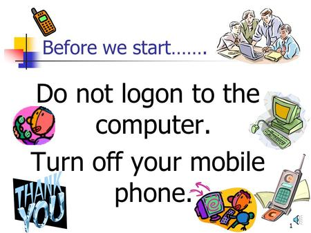 1 Before we start……. Do not logon to the computer. Turn off your mobile phone.