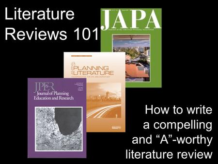 "Literature Reviews 101 How to write a compelling and ""A""-worthy literature review."