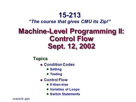 Machine-Level Programming II: Control Flow Sept. 12, 2002 Topics Condition Codes Setting Testing Control Flow If-then-else Varieties of Loops Switch Statements.