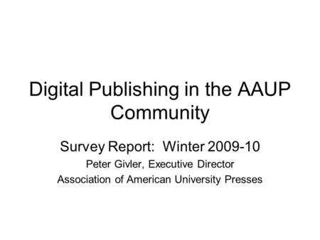 Digital Publishing in the AAUP Community Survey Report: Winter 2009-10 Peter Givler, Executive Director Association of American University Presses.