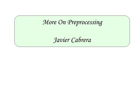 More On Preprocessing Javier Cabrera. Outline 1.Transform the data into a scale suitable for analysis. 2.Remove the effects of systematic and obfuscating.