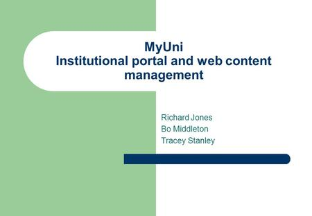 MyUni Institutional portal and web content management Richard Jones Bo Middleton Tracey Stanley.