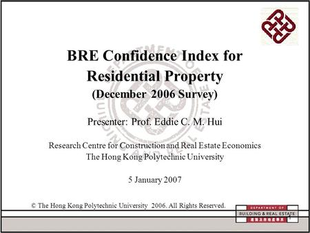 1 BRE Confidence Index for Residential Property (December 2006 Survey) Presenter: Prof. Eddie C. M. Hui Research Centre for Construction and Real Estate.
