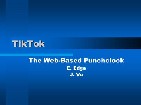 TikTok The Web-Based Punchclock E. Edge J. Vu. Introduction Introduce Team Describe Our Project Architecture User Manual.