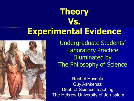 Undergraduate Students' Laboratory Practice Illuminated by The Philosophy of Science TheoryVs. Experimental Evidence. Rachel Havdala Guy Ashkenazi Dept.