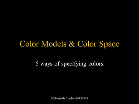 Multi-media Graphics JOUR 205 Color Models & Color Space 5 ways of specifying colors.