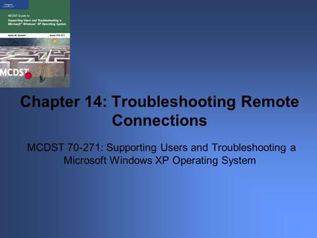 MCDST 70-271: Supporting Users and Troubleshooting a Microsoft Windows XP Operating System Chapter 14: Troubleshooting Remote Connections.