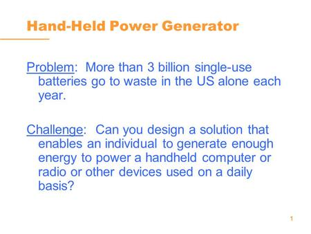 1 Hand-Held Power Generator Problem: More than 3 billion single-use batteries go to waste in the US alone each year. Challenge: Can you design a solution.