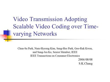 Video Transmission Adopting Scalable Video Coding over Time- varying Networks Chun-Su Park, Nam-Hyeong Kim, Sang-Hee Park, Goo-Rak Kwon, and Sung-Jea Ko,