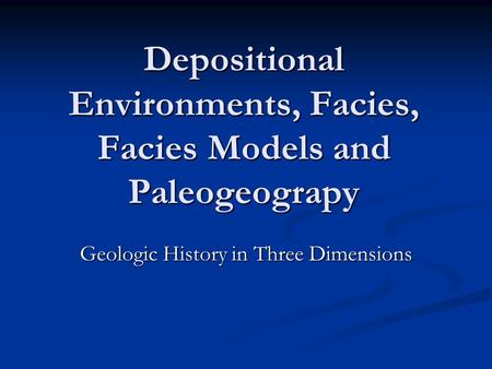Depositional Environments, Facies, Facies Models and Paleogeograpy Geologic History in Three Dimensions.