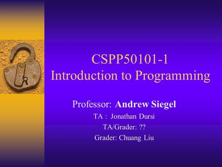 CSPP50101-1 Introduction to Programming Professor: Andrew Siegel TA : Jonathan Dursi TA/Grader: ?? Grader: Chuang Liu.