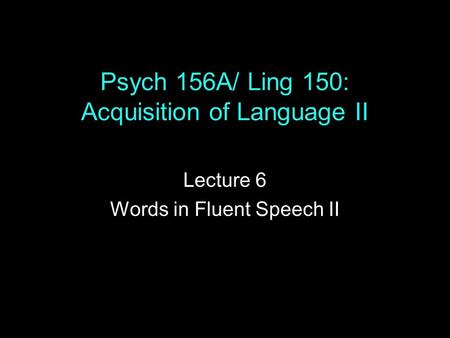 Psych 156A/ Ling 150: Acquisition of Language II Lecture 6 Words in Fluent Speech II.