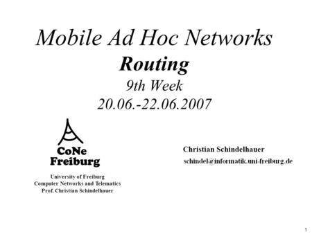 1 University of Freiburg Computer Networks and Telematics Prof. Christian Schindelhauer Mobile Ad Hoc Networks Routing 9th Week 20.06.-22.06.2007 Christian.