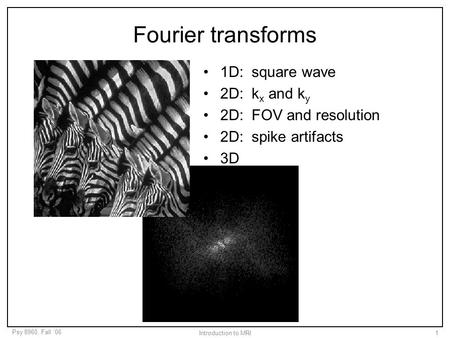 Psy 8960, Fall '06 Introduction to MRI1 Fourier transforms 1D: square wave 2D: k x and k y 2D: FOV and resolution 2D: spike artifacts 3D.