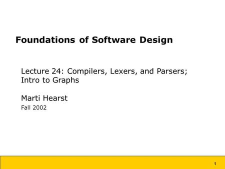 1 Foundations of Software Design Lecture 24: Compilers, Lexers, and Parsers; Intro to Graphs Marti Hearst Fall 2002.