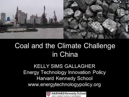 Coal and the Climate Challenge in China KELLY SIMS GALLAGHER Energy Technology Innovation Policy Harvard Kennedy School www.energytechnologypolicy.org.