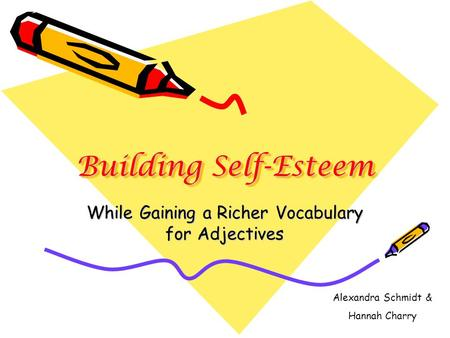 Building Self-Esteem While Gaining a Richer Vocabulary for Adjectives Alexandra Schmidt & Hannah Charry.