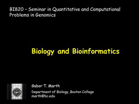 Biology and Bioinformatics Gabor T. Marth Department of Biology, Boston College BI820 – Seminar in Quantitative and Computational Problems.