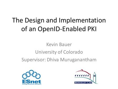 The Design and Implementation of an OpenID-Enabled PKI Kevin Bauer University of Colorado Supervisor: Dhiva Muruganantham.