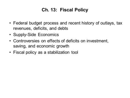 Ch. 13: Fiscal Policy Federal budget process and recent history of outlays, tax revenues, deficits, and debts Supply-Side Economics Controversies on effects.