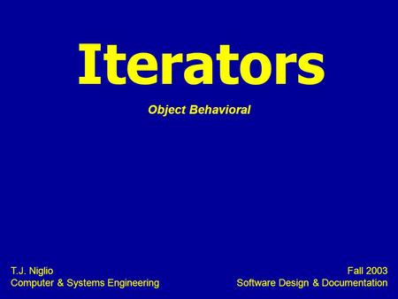 Iterators T.J. Niglio Computer & Systems Engineering Fall 2003 Software Design & Documentation Object Behavioral.