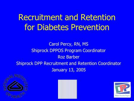 Recruitment and Retention for Diabetes Prevention Carol Percy, RN, MS Shiprock DPPOS Program Coordinator Roz Barber Shiprock DPP Recruitment and Retention.