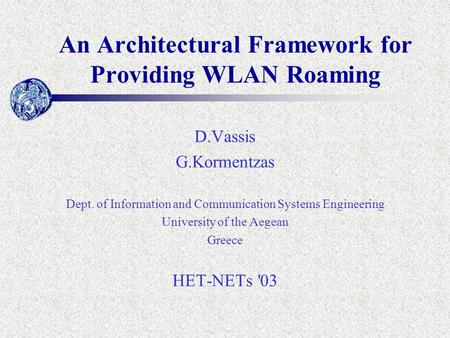 An Architectural Framework for Providing WLAN Roaming D.Vassis G.Kormentzas Dept. of Information and Communication Systems Engineering University of the.