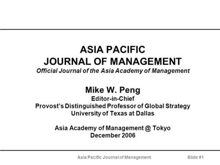Asia Pacific Journal of ManagementSlide #1 ASIA PACIFIC JOURNAL OF MANAGEMENT Official Journal of the Asia Academy of Management Mike W. Peng Editor-in-Chief.