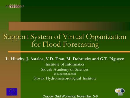 Cracow Grid Workshop November 5-6 Support System of Virtual Organization for Flood Forecasting L. Hluchy, J. Astalos, V.D. Tran, M. Dobrucky and G.T. Nguyen.