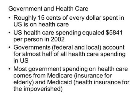 Government and Health Care Roughly 15 cents of every dollar spent in US is on health care US health care spending equaled $5841 per person in 2002 Governments.
