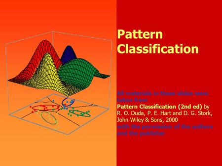 1 Pattern Classification All materials in these slides were taken from Pattern Classification (2nd ed) by R. O. Duda, P. E. Hart and D. G. Stork, John.