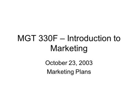 MGT 330F – Introduction to Marketing October 23, 2003 Marketing Plans.