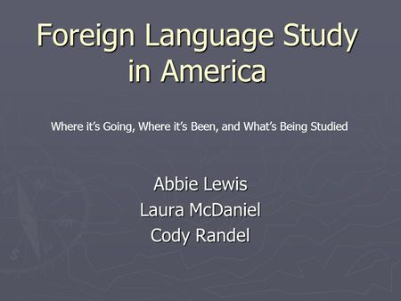 Foreign Language Study in America Abbie Lewis Laura McDaniel Cody Randel Where it's Going, Where it's Been, and What's Being Studied.