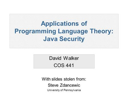 Applications of Programming Language Theory: Java Security David Walker COS 441 With slides stolen from: Steve Zdancewic University of Pennsylvania.