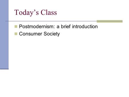Today's Class Postmodernism: a brief introduction Consumer Society.