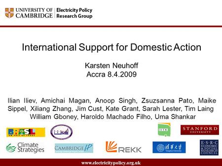 Www.electricitypolicy.org.uk International Support for Domestic Action Karsten Neuhoff Accra 8.4.2009 Ilian Iliev, Amichai Magan, Anoop Singh, Zsuzsanna.
