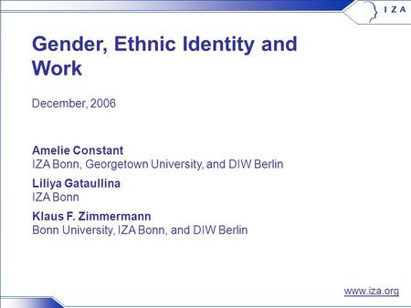 0/14 Gender, Ethnic Identity and Work Amelie Constant IZA Bonn, Georgetown University, and DIW Berlin Liliya Gataullina IZA Bonn Klaus F. Zimmermann Bonn.