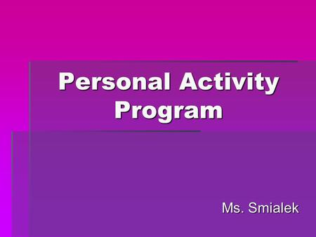 Personal Activity Program Ms. Smialek. Setting Goals 1.Set realistic goals 2.Vary your activities / Cross Train 3.Different environments  P.E. class.