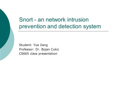 Snort - an network intrusion prevention and detection system Student: Yue Jiang Professor: Dr. Bojan Cukic CS665 class presentation.