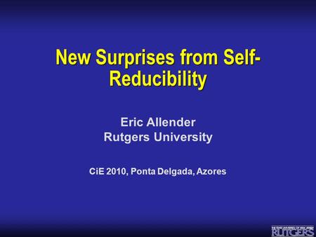 Eric Allender Rutgers University New Surprises from Self- Reducibility CiE 2010, Ponta Delgada, Azores.