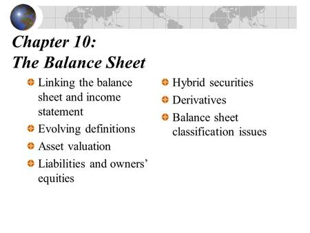 Chapter 10: The Balance Sheet Linking the balance sheet and income statement Evolving definitions Asset valuation Liabilities and owners' equities Hybrid.