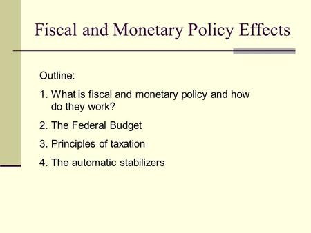 Fiscal and Monetary Policy Effects Outline: 1.What is fiscal and monetary policy and how do they work? 2.The Federal Budget 3.Principles of taxation 4.The.