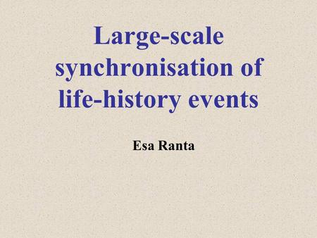 Large-scale synchronisation of life-history events Esa Ranta.